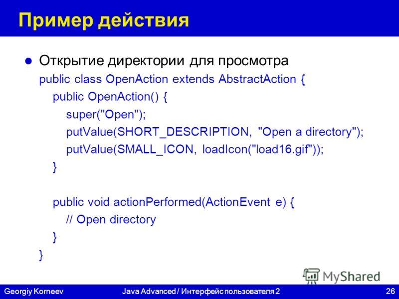26Georgiy KorneevJava Advanced / Интерфейс пользователя 2 Пример действия Открытие директории для просмотра public class OpenAction extends AbstractAction { public OpenAction() { super(