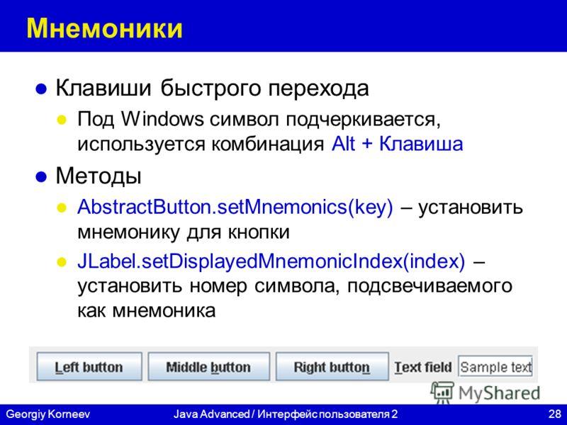 28Georgiy KorneevJava Advanced / Интерфейс пользователя 2 Мнемоники Клавиши быстрого перехода Под Windows символ подчеркивается, используется комбинация Alt + Клавиша Методы AbstractButton.setMnemonics(key) – установить мнемонику для кнопки JLabel.se