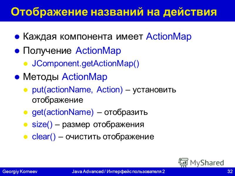 32Georgiy KorneevJava Advanced / Интерфейс пользователя 2 Отображение названий на действия Каждая компонента имеет ActionMap Получение ActionMap JComponent.getActionMap() Методы ActionMap put(actionName, Action) – установить отображение get(actionNam