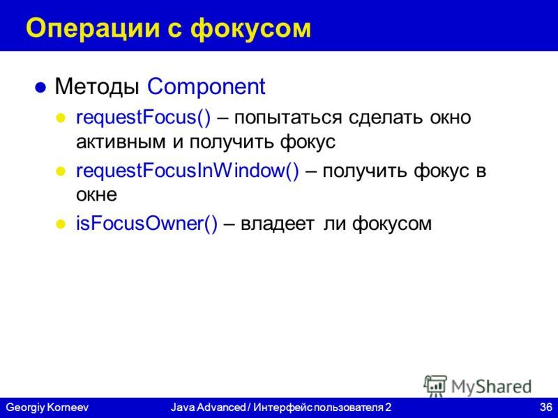 36Georgiy KorneevJava Advanced / Интерфейс пользователя 2 Операции с фокусом Методы Component requestFocus() – попытаться сделать окно активным и получить фокус requestFocusInWindow() – получить фокус в окне isFocusOwner() – владеет ли фокусом