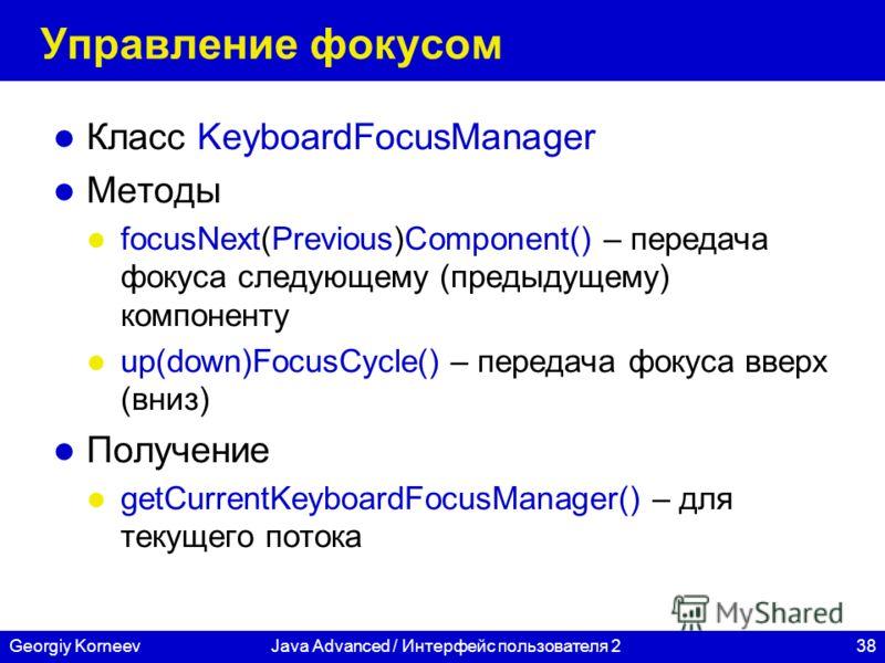 38Georgiy KorneevJava Advanced / Интерфейс пользователя 2 Управление фокусом Класс KeyboardFocusManager Методы focusNext(Previous)Component() – передача фокуса следующему (предыдущему) компоненту up(down)FocusCycle() – передача фокуса вверх (вниз) По