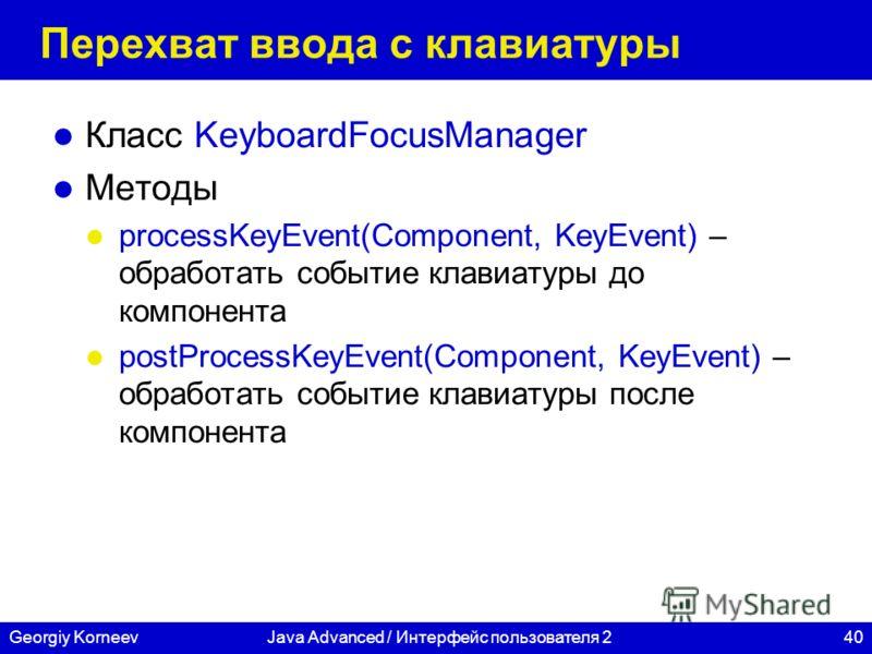 40Georgiy KorneevJava Advanced / Интерфейс пользователя 2 Перехват ввода с клавиатуры Класс KeyboardFocusManager Методы processKeyEvent(Component, KeyEvent) – обработать событие клавиатуры до компонента postProcessKeyEvent(Component, KeyEvent) – обра