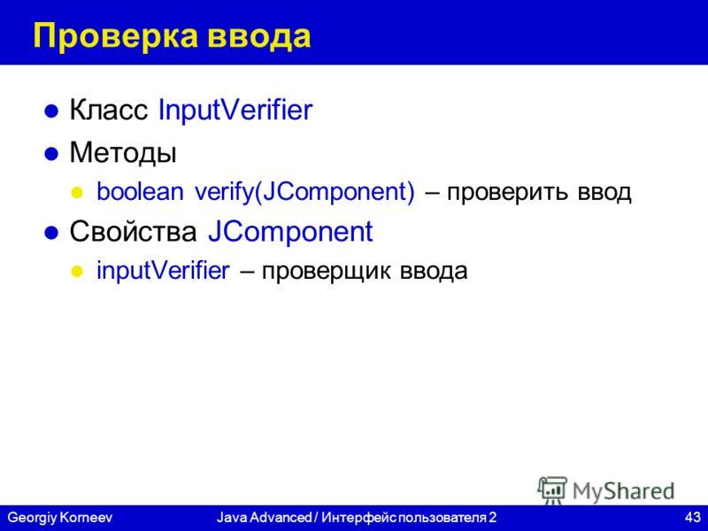 43Georgiy KorneevJava Advanced / Интерфейс пользователя 2 Проверка ввода Класс InputVerifier Методы boolean verify(JComponent) – проверить ввод Свойства JComponent inputVerifier – проверщик ввода