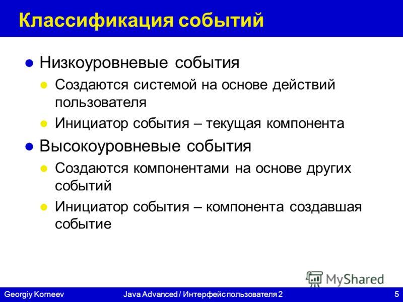 5Georgiy KorneevJava Advanced / Интерфейс пользователя 2 Классификация событий Низкоуровневые события Создаются системой на основе действий пользователя Инициатор события – текущая компонента Высокоуровневые события Создаются компонентами на основе д