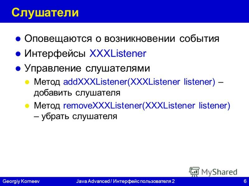 6Georgiy KorneevJava Advanced / Интерфейс пользователя 2 Слушатели Оповещаются о возникновении события Интерфейсы XXXListener Управление слушателями Метод addXXXListener(XXXListener listener) – добавить слушателя Метод removeXXXListener(XXXListener l