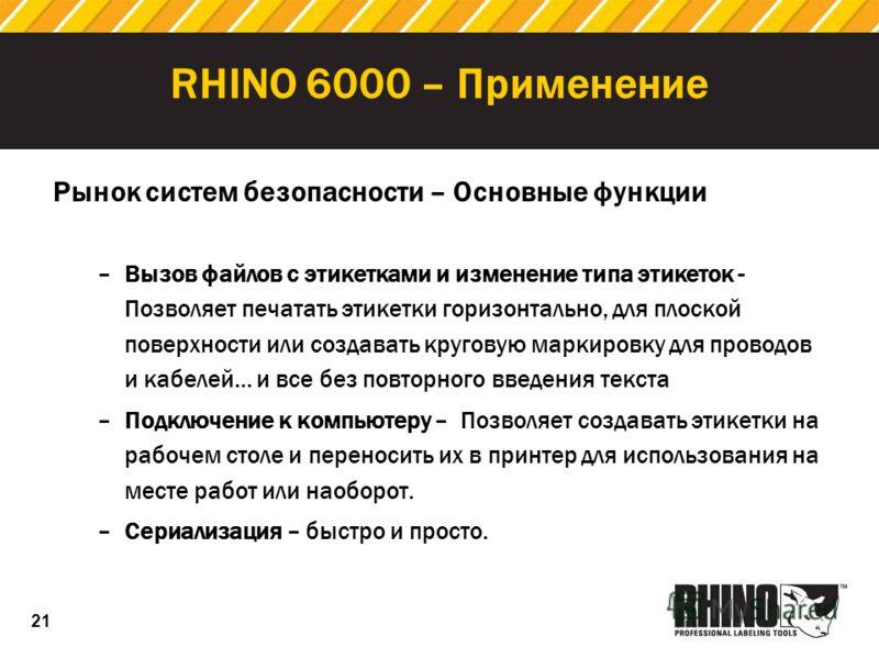 21 RHINO 6000 – Применение Рынок систем безопасности – Основные функции –Вызов файлов с этикетками и изменение типа этикеток - Позволяет печатать этикетки горизонтально, для плоской поверхности или создавать круговую маркировку для проводов и кабелей