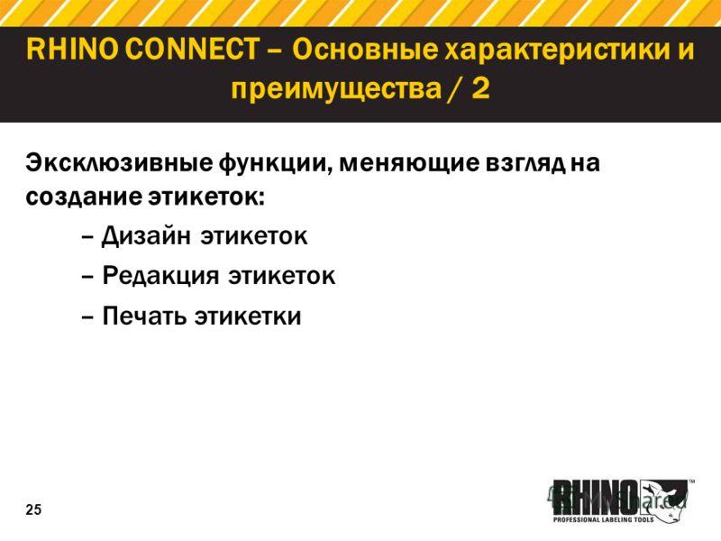 25 RHINO CONNECT – Основные характеристики и преимущества / 2 –Дизайн этикеток –Редакция этикеток –Печать этикетки Эксклюзивные функции, меняющие взгляд на создание этикеток:
