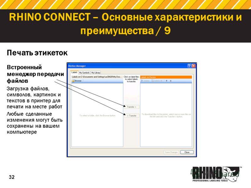 32 RHINO CONNECT – Основные характеристики и преимущества / 9 Печать этикеток Встроенный менеджер передачи файлов Загрузка файлов, символов, картинок и текстов в принтер для печати на месте работ Любые сделанные изменения могут быть сохранены на ваше
