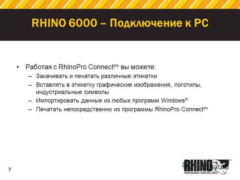 7 RHINO 6000 – Подключение к PC Работая с RhinoPro Connect tm вы можете: –Закачивать и печатать различные этикетки –Вставлять в этикетку графические изображения, логотипы, индустриальные символы –Импортировать данные из любых программ Windows ® –Печа