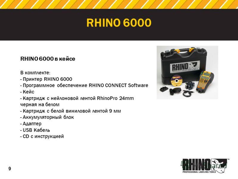 9 RHINO 6000 RHINO 6000 в кейсе В комплекте: - Принтер RHINO 6000 - Программное обеспечение RHINO CONNECT Software - Кейс - Картридж с нейлоновой лентой RhinoPro 24mm черная на белом - Картридж с белой виниловой лентой 9 мм - Аккумуляторный блок - Ад