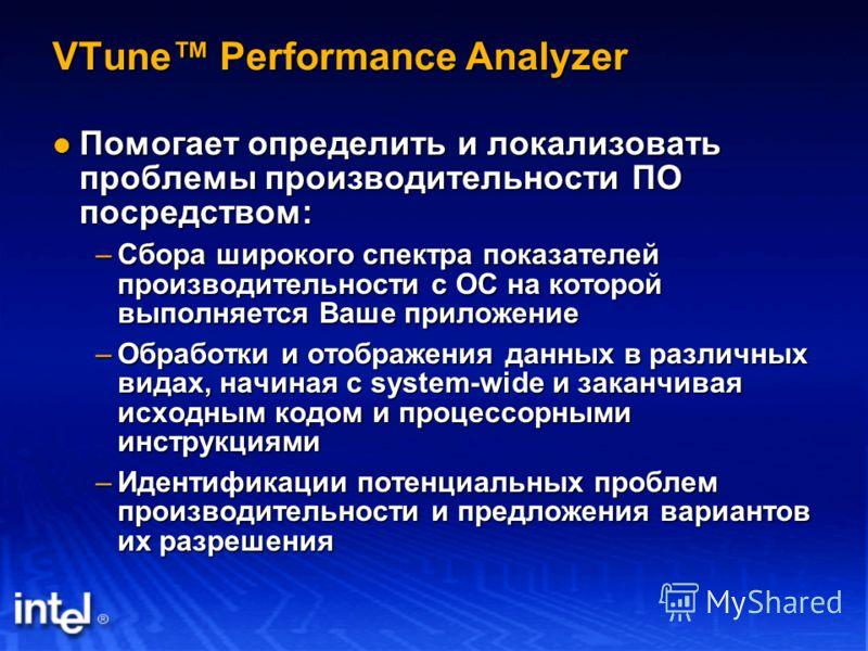 VTune Performance Analyzer Помогает определить и локализовать проблемы производительности ПО посредством: Помогает определить и локализовать проблемы производительности ПО посредством: –Сбора широкого спектра показателей производительности с ОС на ко