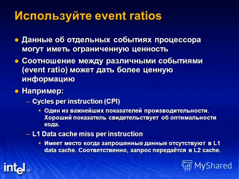 Используйте event ratios Данные об отдельных событиях процессора могут иметь ограниченную ценность Данные об отдельных событиях процессора могут иметь ограниченную ценность Соотношение между различными событиями (event ratio) может дать более ценную