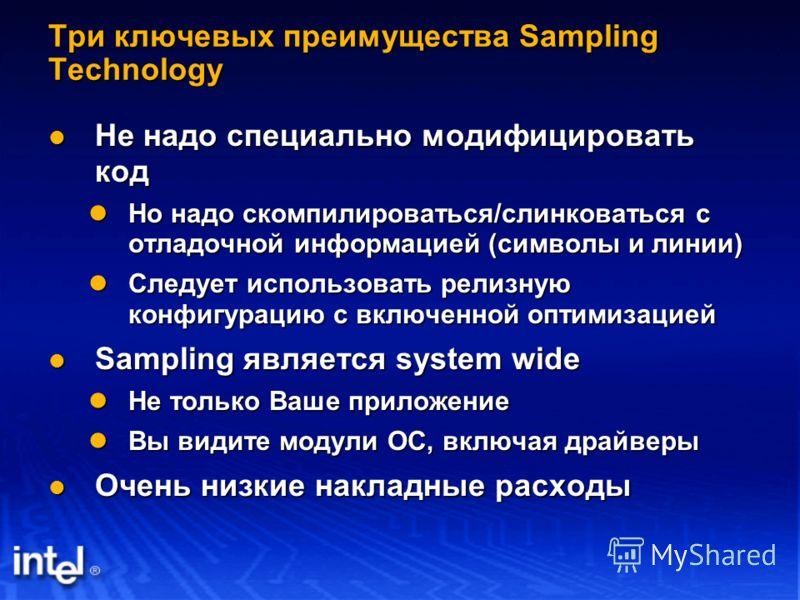 Три ключевых преимущества Sampling Technology Не надо специально модифицировать код Не надо специально модифицировать код Но надо скомпилироваться/слинковаться с отладочной информацией (символы и линии) Но надо скомпилироваться/слинковаться с отладоч