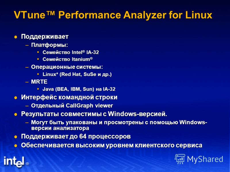 VTune Performance Analyzer for Linux Поддерживает Поддерживает –Платформы: Семейство Intel ® IA-32 Семейство Intel ® IA-32 Семейство Itanium ® Семейство Itanium ® –Операционные системы: Linux* (Red Hat, SuSe и др.) Linux* (Red Hat, SuSe и др.) –MRTE
