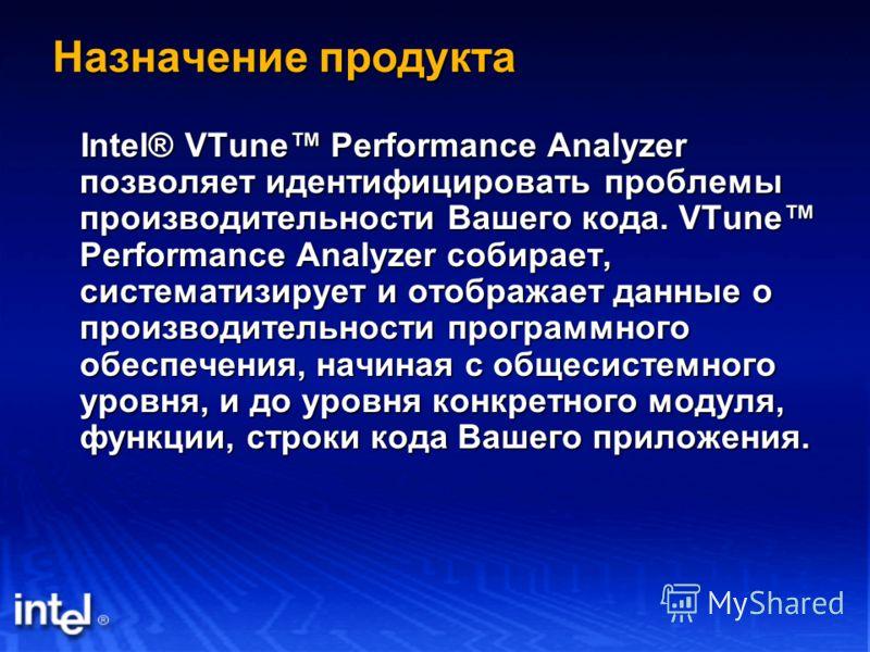 Назначение продукта Intel® VTune Performance Analyzer позволяет идентифицировать проблемы производительности Вашего кода. VTune Performance Analyzer собирает, систематизирует и отображает данные о производительности программного обеспечения, начиная