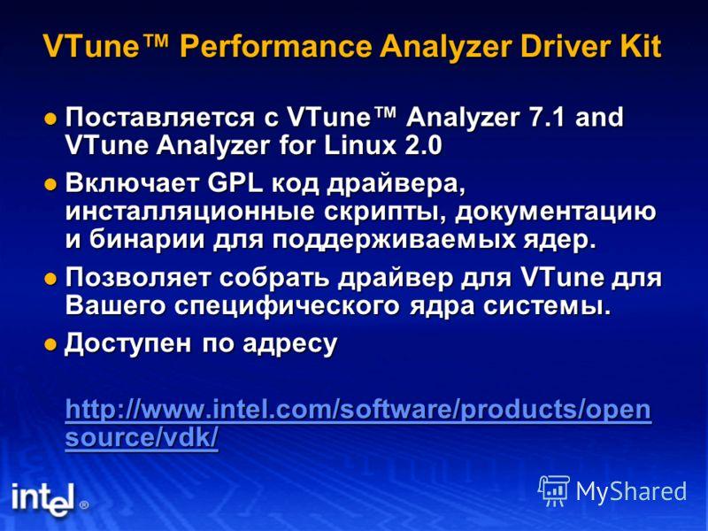 VTune Performance Analyzer Driver Kit Поставляется с VTune Analyzer 7.1 and VTune Analyzer for Linux 2.0 Поставляется с VTune Analyzer 7.1 and VTune Analyzer for Linux 2.0 Включает GPL код драйвера, инсталляционные скрипты, документацию и бинарии для