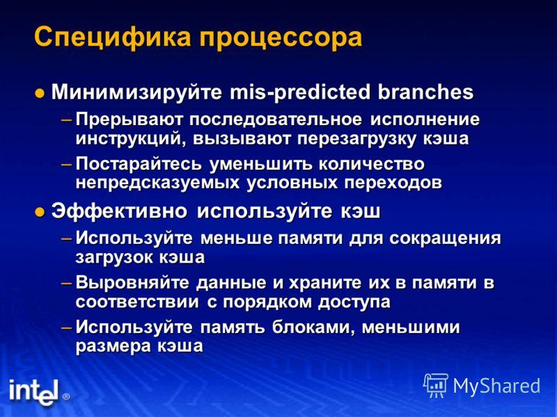 Специфика процессора Минимизируйте mis-predicted branches Минимизируйте mis-predicted branches –Прерывают последовательное исполнение инструкций, вызывают перeзагрузку кэша –Постарайтесь уменьшить количество непредсказуемых условных переходов Эффекти