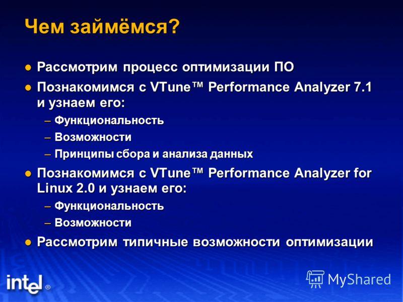 Чем займёмся? Рассмотрим процесс оптимизации ПО Рассмотрим процесс оптимизации ПО Познакомимся с VTune Performance Analyzer 7.1 и узнаем его: Познакомимся с VTune Performance Analyzer 7.1 и узнаем его: –Функциональность –Возможности –Принципы сбора и
