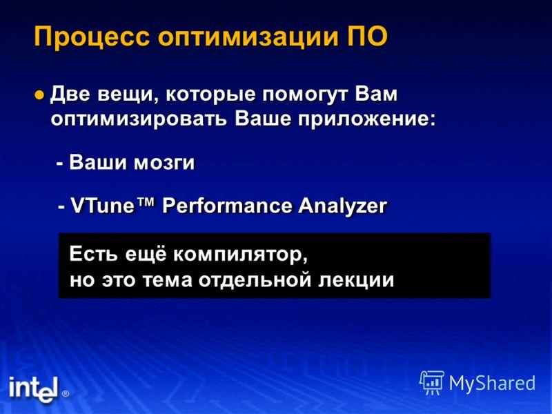 Процесс оптимизации ПО Две вещи, которые помогут Вам оптимизировать Ваше приложение: Две вещи, которые помогут Вам оптимизировать Ваше приложение: - Ваши мозги VTune Performance Analyzer - VTune Performance Analyzer Есть ещё компилятор, Есть ещё комп