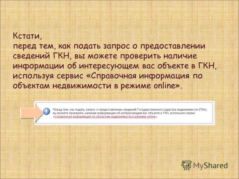 Кстати, перед тем, как подать запрос о предоставлении сведений ГКН, вы можете проверить наличие информации об интересующем вас объекте в ГКН, используя сервис «Справочная информация по объектам недвижимости в режиме online».