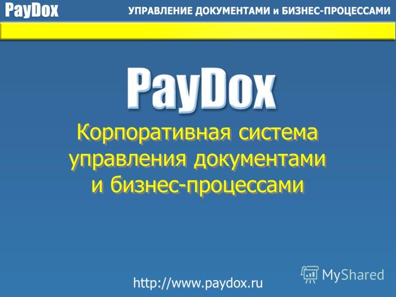 Корпоративная система управления документами и бизнес-процессами Корпоративная система управления документами и бизнес-процессами http://www.paydox.ru