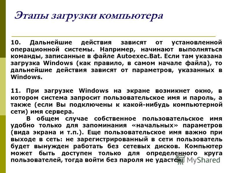 Этапы загрузки компьютера 10. Дальнейшие действия зависят от установленной операционной системы. Например, начинают выполняться команды, записанные в файле Autoexec.Bat. Если там указана загрузка Windows (как правило, в самом начале файла), то дальне