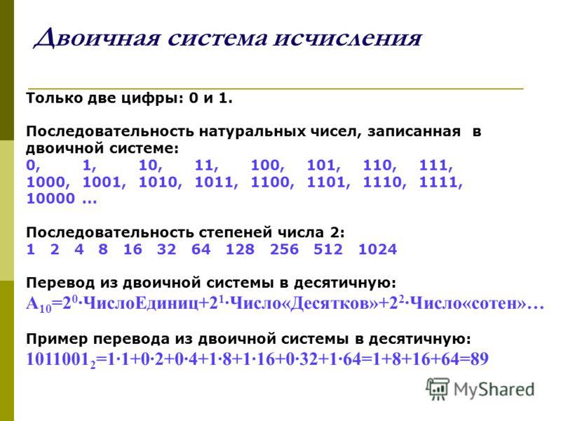 Двоичная система исчисления Только две цифры: 0 и 1. Последовательность натуральных чисел, записанная в двоичной системе: 0, 1, 10, 11, 100, 101, 110, 111, 1000, 1001, 1010, 1011, 1100, 1101, 1110, 1111, 10000... Последовательность степеней числа 2: