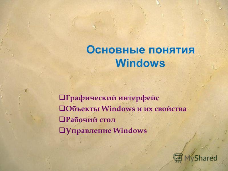 Основные понятия Windows Графический интерфейс Объекты Windows и их свойства Рабочий стол Управление Windows