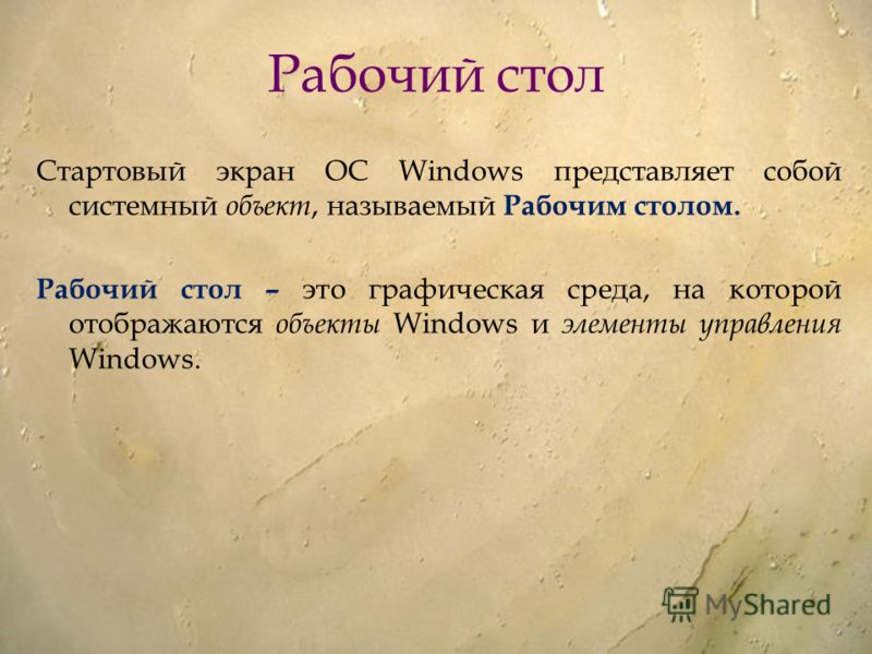 Рабочий стол Стартовый экран ОС Windows представляет собой системный объект, называемый Рабочим столом. Рабочий стол – это графическая среда, на которой отображаются объекты Windows и элементы управления Windows.
