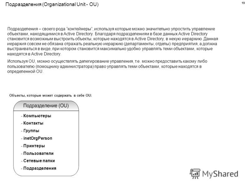 Подразделения (Organizational Unit - OU) Подразделения – своего рода контейнеры, используя которые можно значительно упростить управление объектами, находящимися в Active Directory. Благодаря подразделениям в базе данных Active Directory становится в