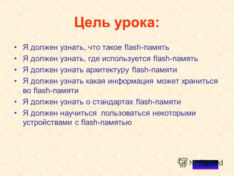 Цель урока: Я должен узнать, что такое flash-память Я должен узнать, где используется flash-память Я должен узнать архитектуру flash-памяти Я должен узнать какая информация может храниться во flash-памяти Я должен узнать о стандартах flash-памяти Я д