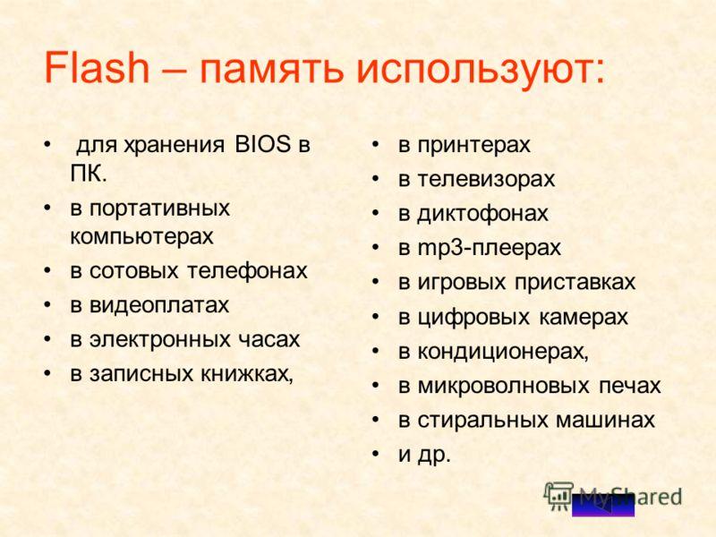 Flash – память используют: для хранения BIOS в ПК. в портативных компьютерах в сотовых телефонах в видеоплатах в электронных часах в записных книжках, в принтерах в телевизорах в диктофонах в mp3-плеерах в игровых приставках в цифровых камерах в конд