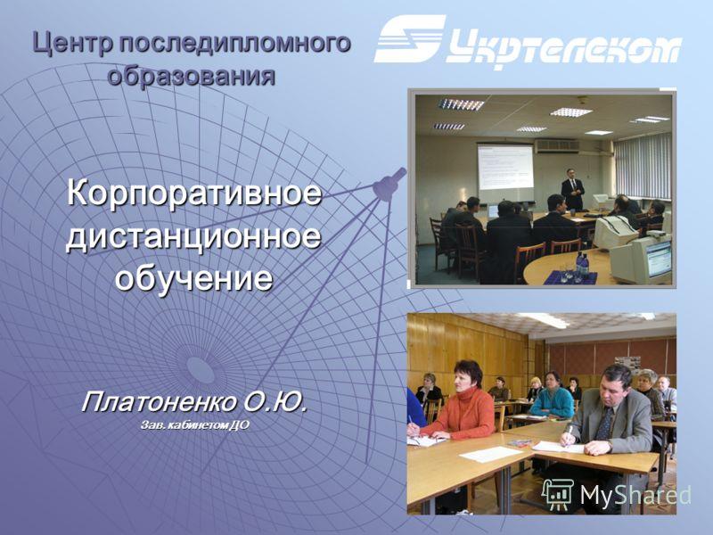 Корпоративное дистанционное обучение Платоненко О.Ю. Зав. кабинетом ДО Центр последипломного образования