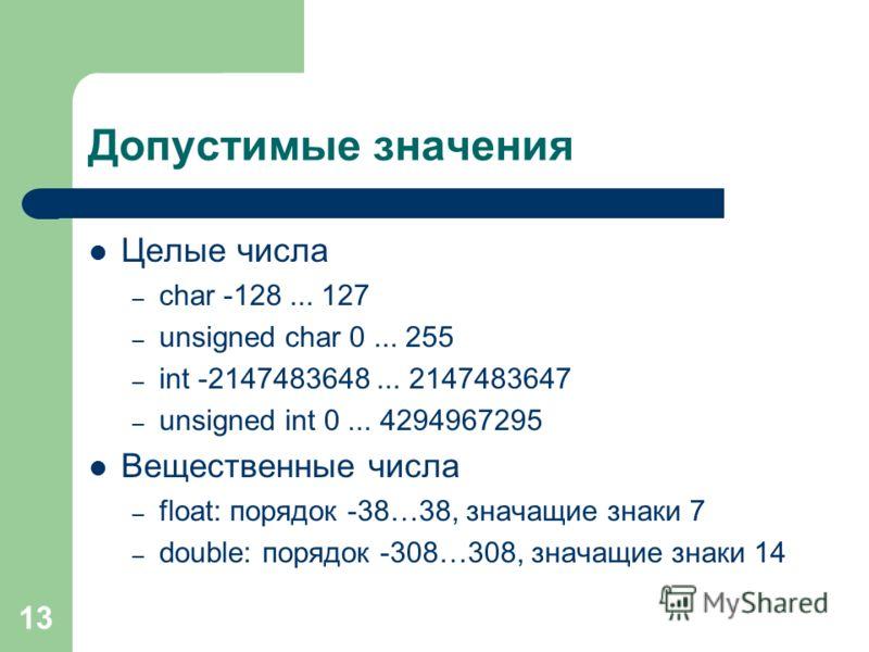 13 Допустимые значения Целые числа – char -128... 127 – unsigned char 0... 255 – int -2147483648... 2147483647 – unsigned int 0... 4294967295 Вещественные числа – float: порядок -38…38, значащие знаки 7 – double: порядок -308…308, значащие знаки 14