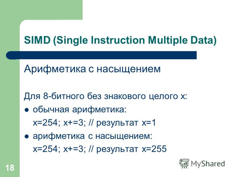 18 SIMD (Single Instruction Multiple Data) Арифметика с насыщением Для 8-битного без знакового целого x: обычная арифметика: x=254; x+=3; // результат x=1 арифметика с насыщением: x=254; x+=3; // результат x=255