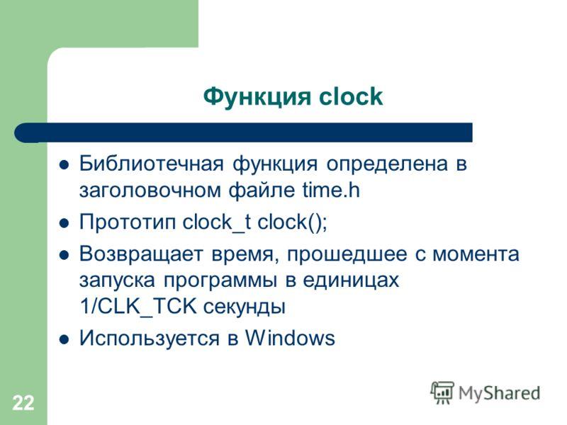 22 Функция clock Библиотечная функция определена в заголовочном файле time.h Прототип clock_t clock(); Возвращает время, прошедшее с момента запуска программы в единицах 1/CLK_TCK секунды Используется в Windows