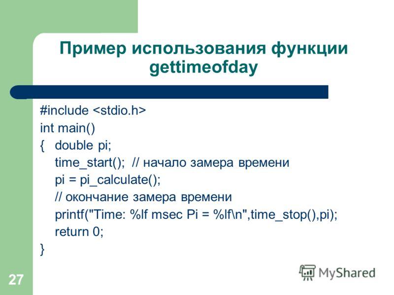 27 Пример использования функции gettimeofday #include int main() {double pi; time_start(); // начало замера времени pi = pi_calculate(); // окончание замера времени printf(Time: %lf msec Pi = %lf\n,time_stop(),pi); return 0; }