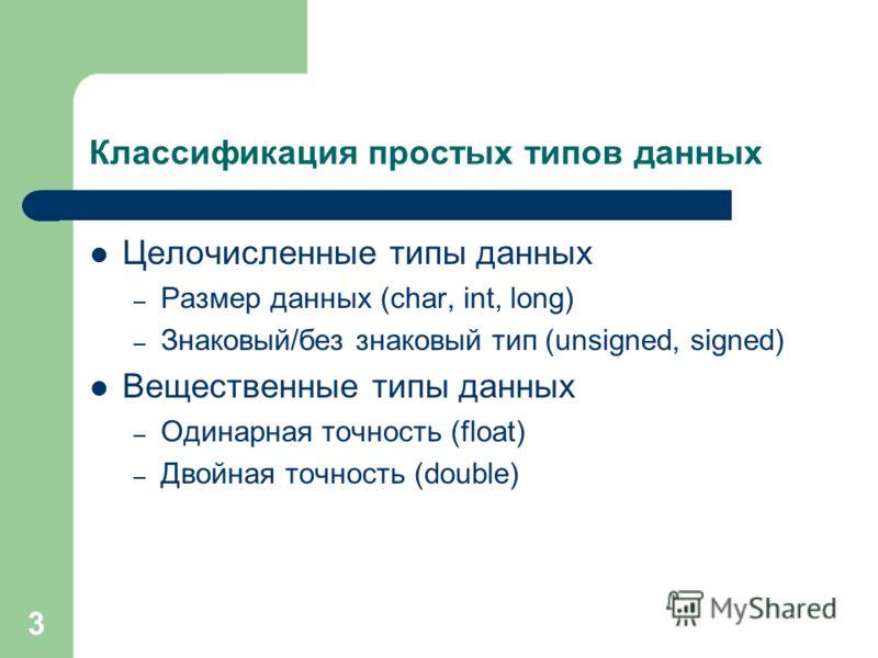 3 Классификация простых типов данных Целочисленные типы данных – Размер данных (char, int, long) – Знаковый/без знаковый тип (unsigned, signed) Вещественные типы данных – Одинарная точность (float) – Двойная точность (double)