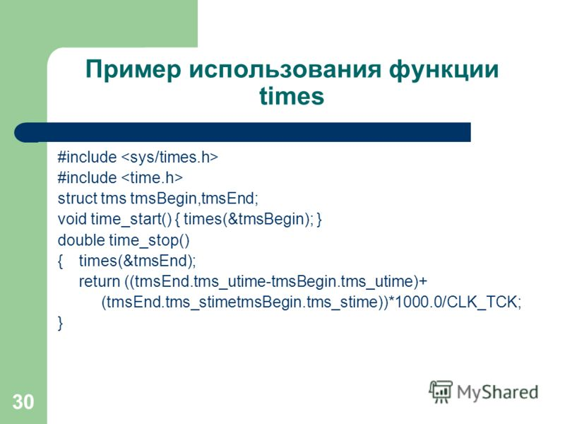 30 Пример использования функции times #include struct tms tmsBegin,tmsEnd; void time_start() { times(&tmsBegin); } double time_stop() { times(&tmsEnd); return ((tmsEnd.tms_utime-tmsBegin.tms_utime)+ (tmsEnd.tms_stimetmsBegin.tms_stime))*1000.0/CLK_TC