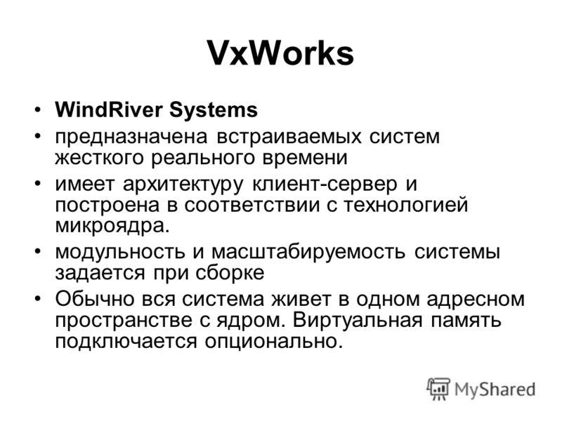 VxWorks WindRiver Systems предназначена встраиваемых систем жесткого реального времени имеет архитектуру клиент-сервер и построена в соответствии с технологией микроядра. модульность и масштабируемость системы задается при сборке Обычно вся система ж