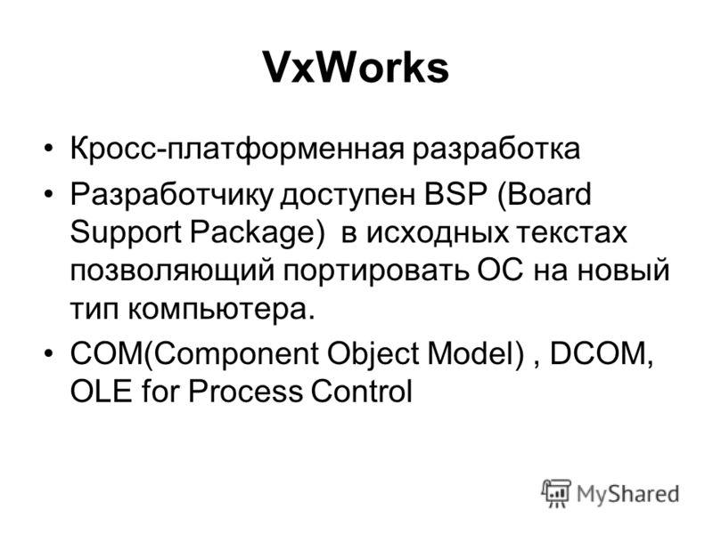 VxWorks Кросс-платформенная разработка Разработчику доступен BSP (Board Support Package) в исходных текстах позволяющий портировать ОС на новый тип компьютера. COM(Component Object Model), DCOM, OLE for Process Control