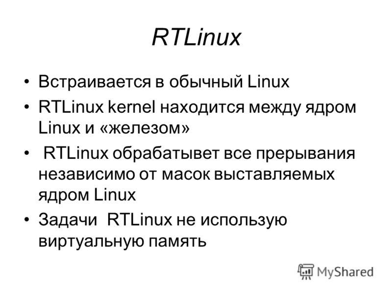 RTLinux Встраивается в обычный Linux RTLinux kernel находится между ядром Linux и «железом» RTLinux обрабатывет все прерывания независимо от масок выставляемых ядром Linux Задачи RTLinux не использую виртуальную память