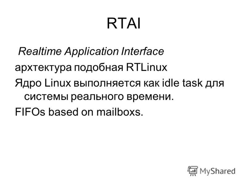 RTAI Realtime Application Interface архтектура подобная RTLinux Ядро Linux выполняется как idle task для системы реального времени. FIFOs based on mailboxs.