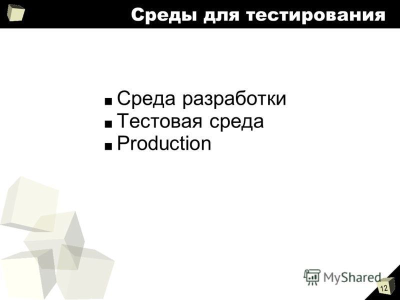 12 Среды для тестирования Среда разработки Тестовая среда Production