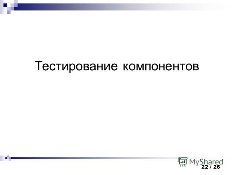 22 / 26 Тестирование компонентов