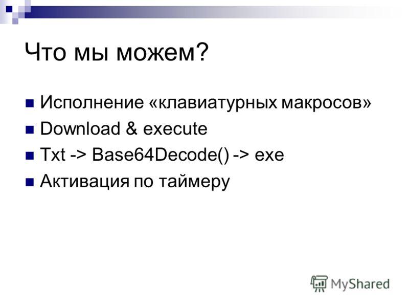 Что мы можем? Исполнение «клавиатурных макросов» Download & execute Txt -> Base64Decode() -> exe Активация по таймеру