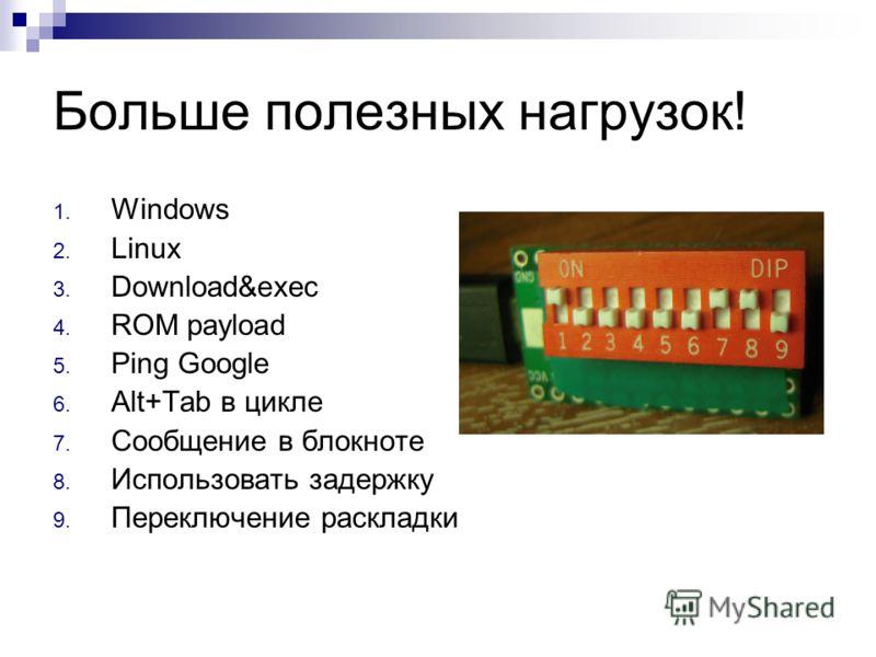 Больше полезных нагрузок! 1. Windows 2. Linux 3. Download&exec 4. ROM payload 5. Ping Google 6. Alt+Tab в цикле 7. Сообщение в блокноте 8. Использовать задержку 9. Переключение раскладки