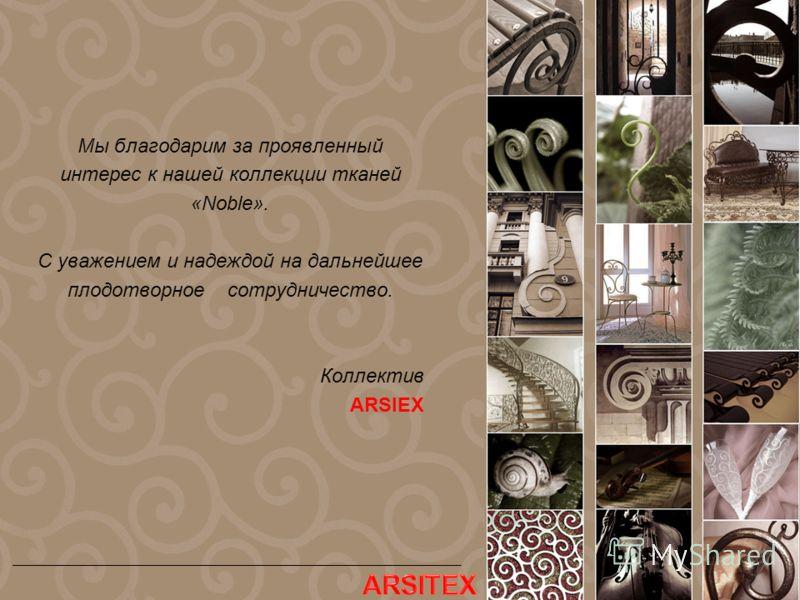 Мы благодарим за проявленный интерес к нашей коллекции тканей «Noble». C уважением и надеждой на дальнейшее плодотворное сотрудничество. Коллектив ARSIEX