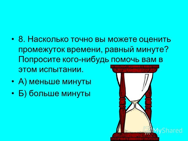 8. Насколько точно вы можете оценить промежуток времени, равный минуте? Попросите кого-нибудь помочь вам в этом испытании. А) меньше минуты Б) больше минуты