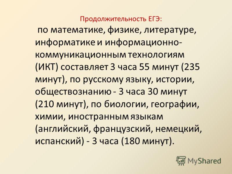 Продолжительность ЕГЭ: по математике, физике, литературе, информатике и информационно- коммуникационным технологиям (ИКТ) составляет 3 часа 55 минут (235 минут), по русскому языку, истории, обществознанию - 3 часа 30 минут (210 минут), по биологии, г